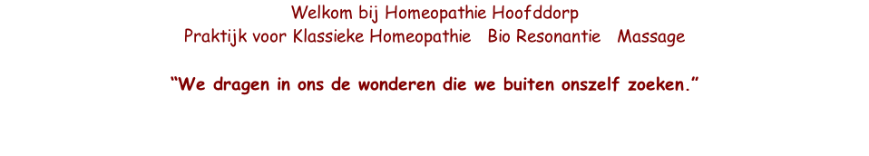 "Welkom bij Homeopathie Hoofddorp  Praktijk voor Klassieke Homeopathie   Bio Resonantie   Massage  ""We dragen in ons de wonderen die we buiten onszelf zoeken."""